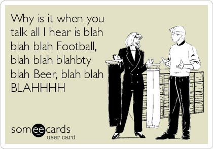 Why is it when you talk all I hear is blah blah blah Football, blah blah blahbty blah Beer, blah blah BLAHHHH