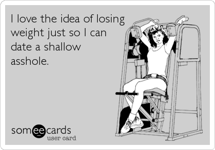 I love the idea of losing weight just so I can date a shallow asshole.