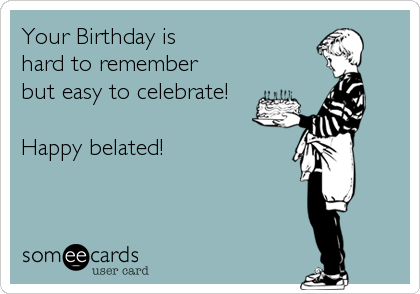 Your Birthday is  hard to remember  but easy to celebrate!  Happy belated!