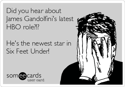 Did you hear about James Gandolfini's latest HBO role?!?  He's the newest star in  Six Feet Under!