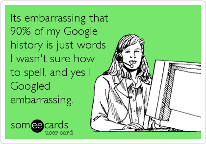 Its embarrassing that 90% of my Google history is just words I wasn't sure how to spell, and yes I Googled embarrassing.