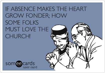 IF ABSENCE MAKES THE HEART GROW FONDER; HOW SOME FOLKS MUST LOVE THE CHURCH!