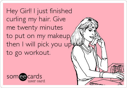 Hey Girl! I just finished curling my hair. Give me twenty minutes to put on my makeup then I will pick you up to go workout.