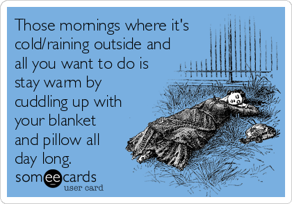 Those mornings where it's cold/raining outside and all you want to do is stay warm by cuddling up with your blanket and pillow all day long.
