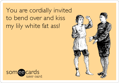 You are cordially invited to bend over and kiss my lily white fat ass!