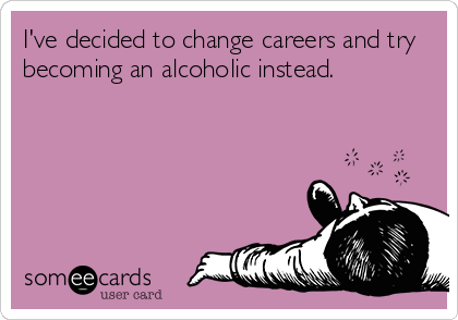 I've decided to change careers and try becoming an alcoholic instead.
