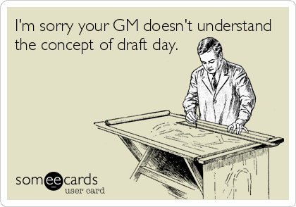I'm sorry your GM doesn't understand the concept of draft day.