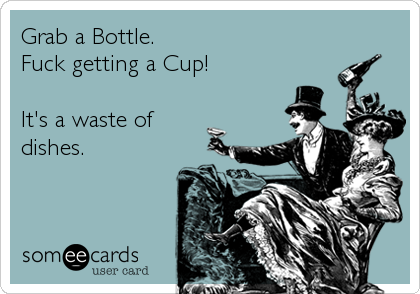 Grab a Bottle. Fuck getting a Cup!  It's a waste of dishes.