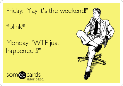 """Friday: """"Yay it's the weekend!""""  *blink*  Monday: """"WTF just happened..!?"""""""