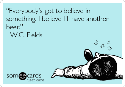 """Everybody's got to believe in something. I believe I'll have another beer.""  ? W.C. Fields"