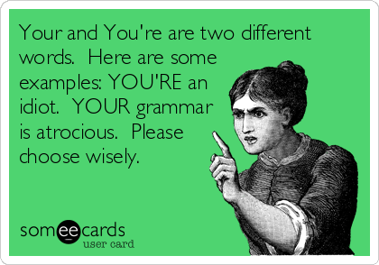 Your and You're are two different words.  Here are some examples: YOU'RE an idiot.  YOUR grammar is atrocious.  Please choose wisely.
