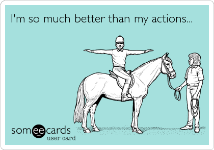 I'm so much better than my actions...