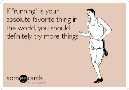 "If ""running"" is your absolute favorite thing in the world, you should definitely try more things."