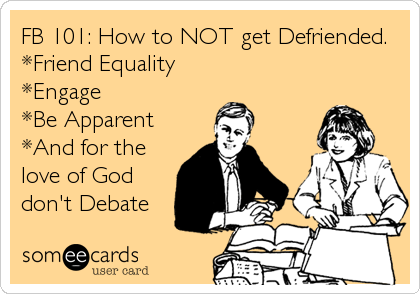FB 101: How to NOT get Defriended. *Friend Equality *Engage *Be Apparent *And for the love of God don't Debate