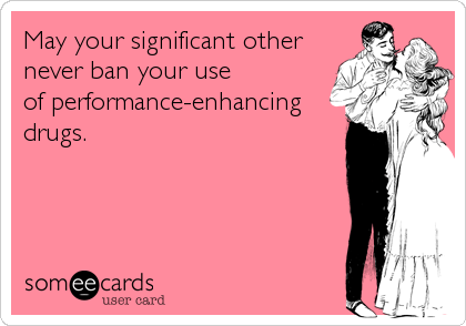 May your significant other never ban your use  of performance-enhancing drugs.