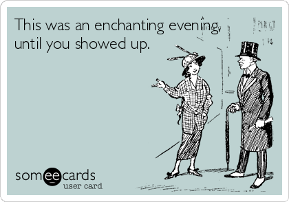 This was an enchanting evening, until you showed up.