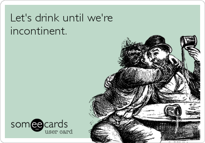 Let's drink until we're incontinent.