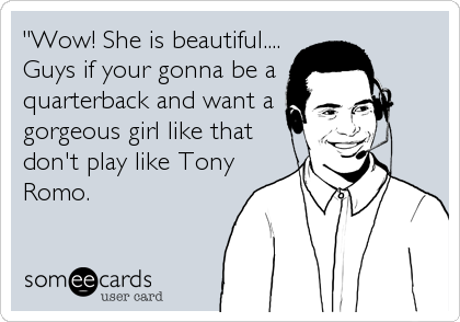 """Wow! She is beautiful.... Guys if your gonna be a  quarterback and want a gorgeous girl like that don't play like Tony Romo."