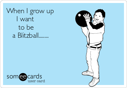 When I grow up               I want       to be                               a Blitzball........