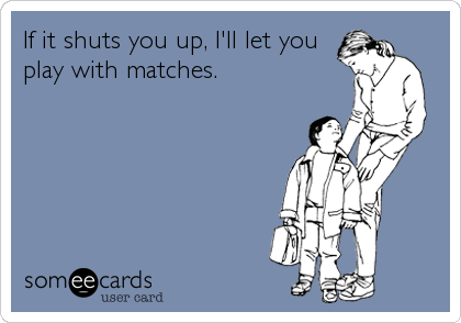 If it shuts you up, I'll let you play with matches.