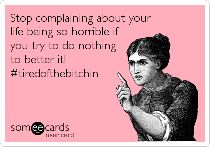 Stop complaining about your life being so horrible if you try to do nothing to better it! #tiredofthebitchin