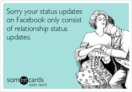 Sorry your status updates on Facebook only consist of relationship status updates.