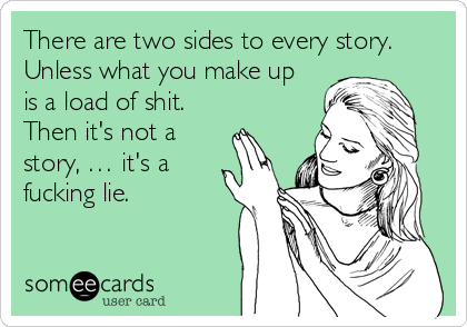 There are two sides to every story. Unless what you make up is a load of shit. Then it's not a story, … it's a fucking lie.