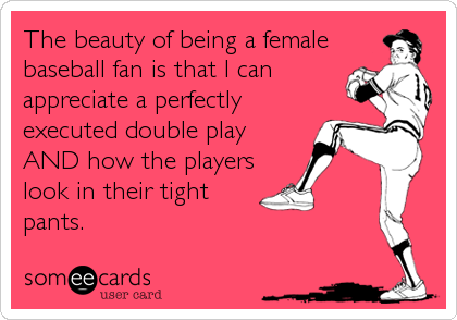 The beauty of being a female baseball fan is that I can appreciate a perfectly executed double play AND how the players look in their tight<br /