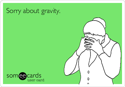 Sorry about gravity.