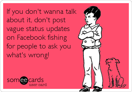 If you don't wanna talk about it, don't post vague status updates on Facebook fishing for people to ask you what's wrong!