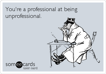 You're a professional at being unprofessional.