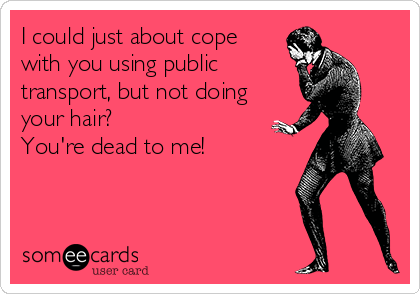 I could just about cope with you using public transport, but not doing your hair?  You're dead to me!