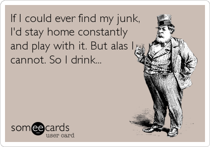 If I could ever find my junk,  I'd stay home constantly  and play with it. But alas I  cannot. So I drink...