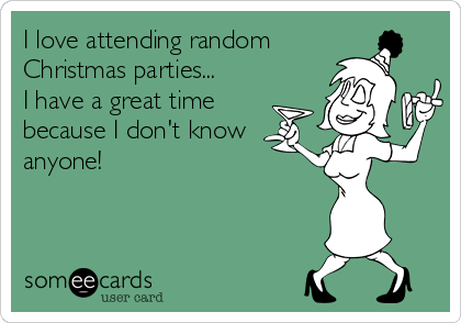I love attending random  Christmas parties... I have a great time because I don't know anyone!