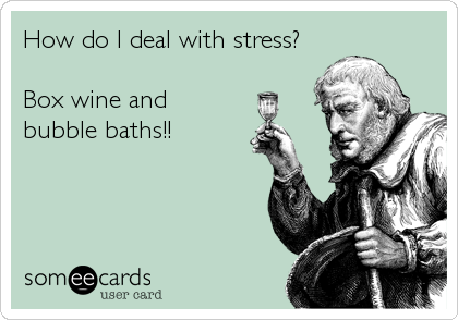 How do I deal with stress?  Box wine and bubble baths!!