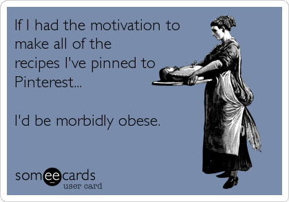 If I had the motivation to make all of the recipes I've pinned to Pinterest...  I'd be morbidly obese.