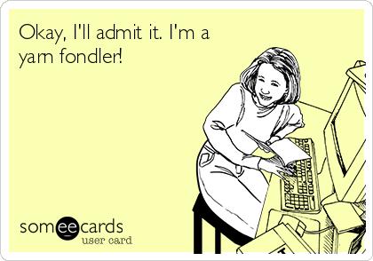 Okay, I'll admit it. I'm a yarn fondler!