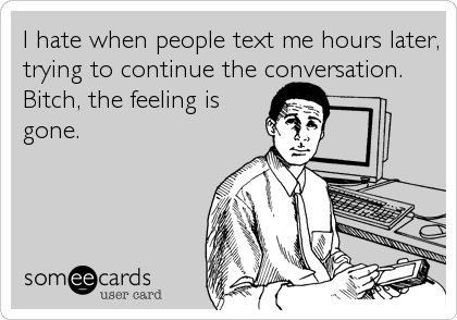 I hate when people text me hours later, trying to continue the conversation. Bitch, the feeling is gone.
