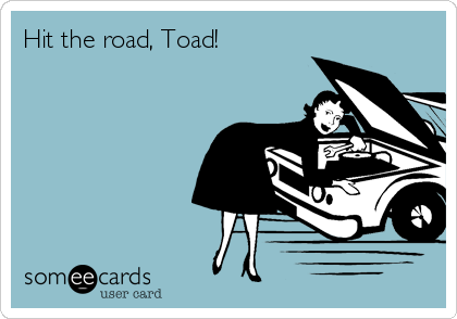 Hit the road, Toad!