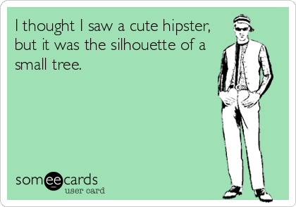 I thought I saw a cute hipster, but it was the silhouette of a small tree.