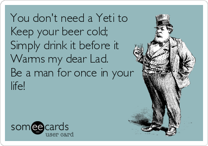 You don't need a Yeti to  Keep your beer cold; Simply drink it before it Warms my dear Lad. Be a man for once in your life!