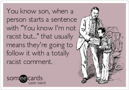 """You know son, when a person starts a sentence with """"You know I'm not racist but..."""" that usually means they're going to  follow it with a totally racist comment."""