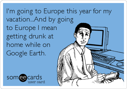 I'm going to Europe this year for my vacation...And by going to Europe I mean getting drunk at home while on  Google Earth.