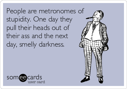 People are metronomes of  stupidity. One day they pull their heads out of their ass and the next day, smelly darkness.