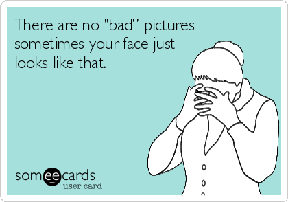 """There are no """"bad"""" pictures  sometimes your face just  looks like that."""