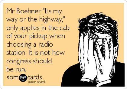 "Mr Boehner ""Its my way or the highway,"" only applies in the cab of your pickup when choosing a radio station. It is not how congress should be run."
