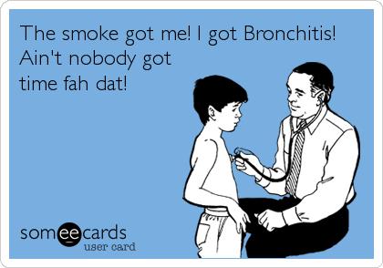 The smoke got me! I got Bronchitis! Ain't nobody got time fah dat!