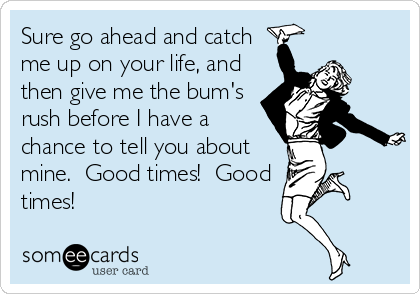 Sure go ahead and catch me up on your life, and then give me the bum's rush before I have a chance to tell you about mine.  Good times!  Good times!
