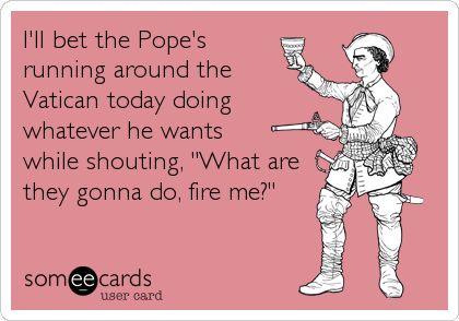 """I'll bet the Pope's running around the Vatican today doing whatever he wants while shouting, """"What are they gonna do, fire me?"""""""