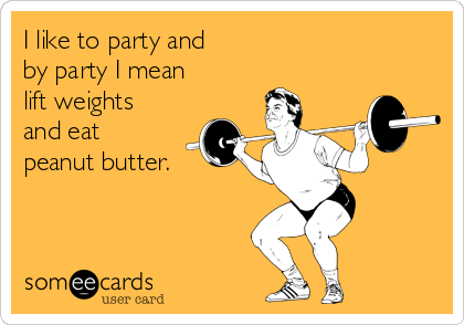 I like to party and  by party I mean  lift weights and eat  peanut butter.